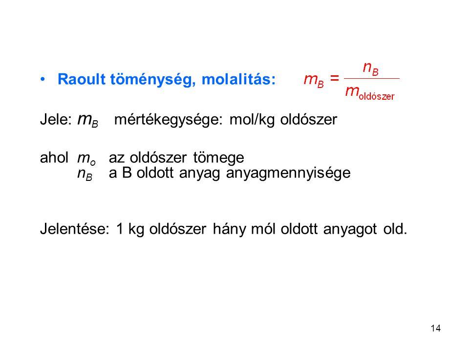 14 Raoult töménység, molalitás: Jele: m B mértékegysége: mol/kg oldószer aholm o az oldószer tömege n B a B oldott anyag anyagmennyisége Jelentése: 1