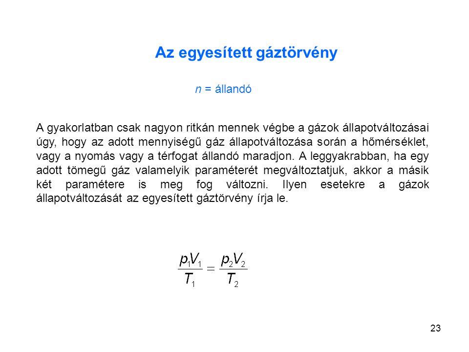 23 Az egyesített gáztörvény n = állandó A gyakorlatban csak nagyon ritkán mennek végbe a gázok állapotváltozásai úgy, hogy az adott mennyiségű gáz áll