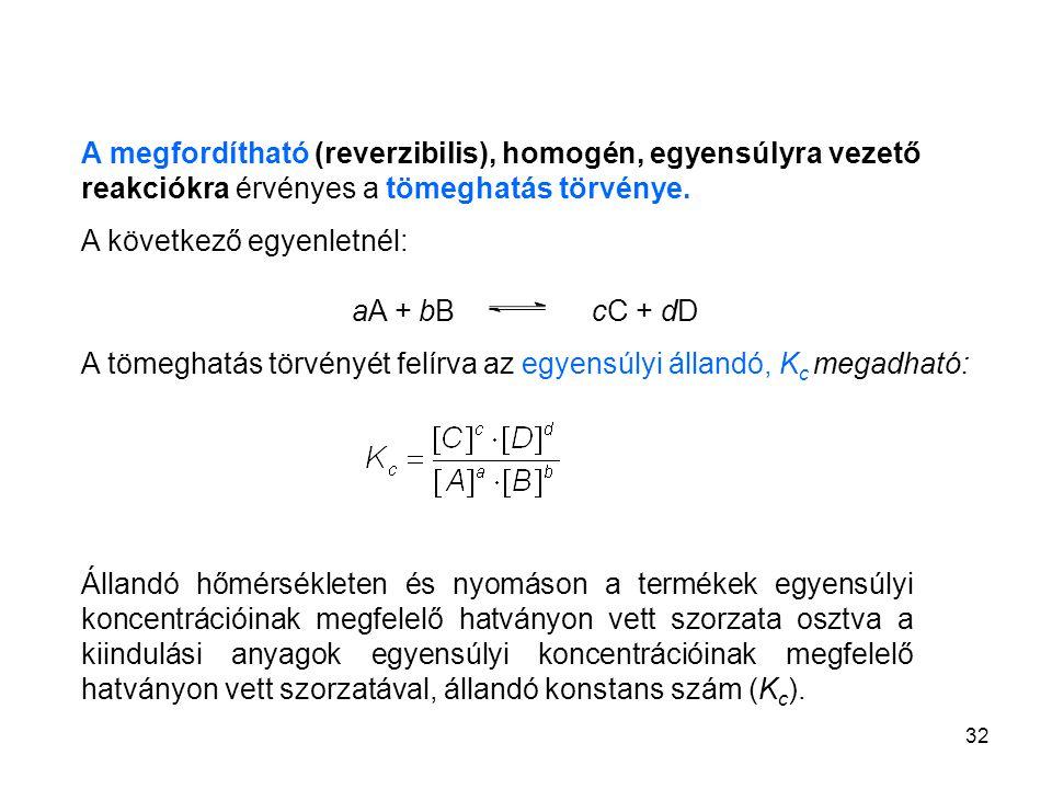 32 A megfordítható (reverzibilis), homogén, egyensúlyra vezető reakciókra érvényes a tömeghatás törvénye. A következő egyenletnél: aA + bB cC + dD A t