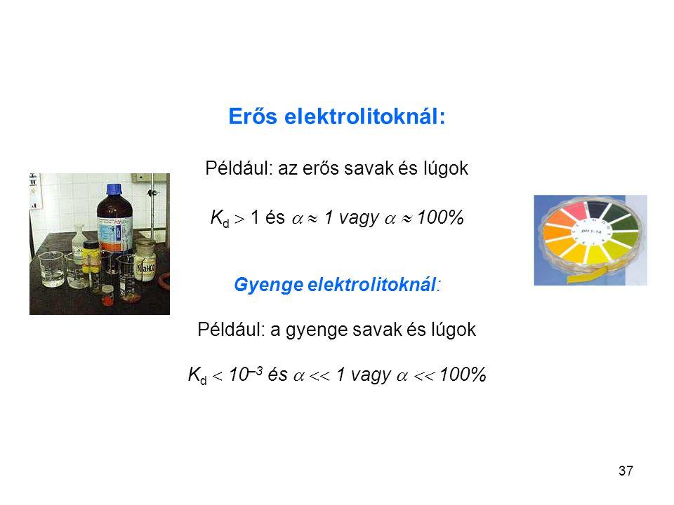 37 Erős elektrolitoknál: Például: az erős savak és lúgok K d  1 és   1 vagy   100% Gyenge elektrolitoknál: Például: a gyenge savak és lúgok K d 