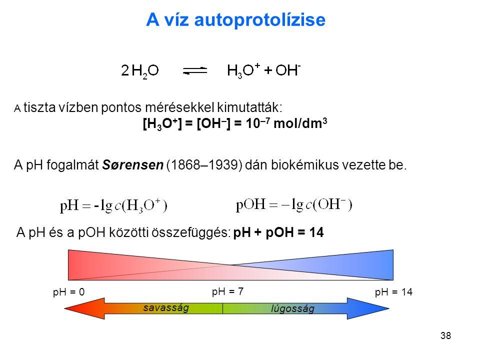 38 A víz autoprotolízise A tiszta vízben pontos mérésekkel kimutatták: [H 3 O + ] = [OH – ] = 10 –7 mol/dm 3 A pH fogalmát Sørensen (1868–1939) dán bi