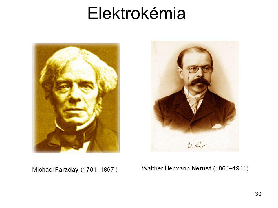 39 Elektrokémia Michael Faraday ( 1791–1867 ) Walther Hermann Nernst (1864–1941)