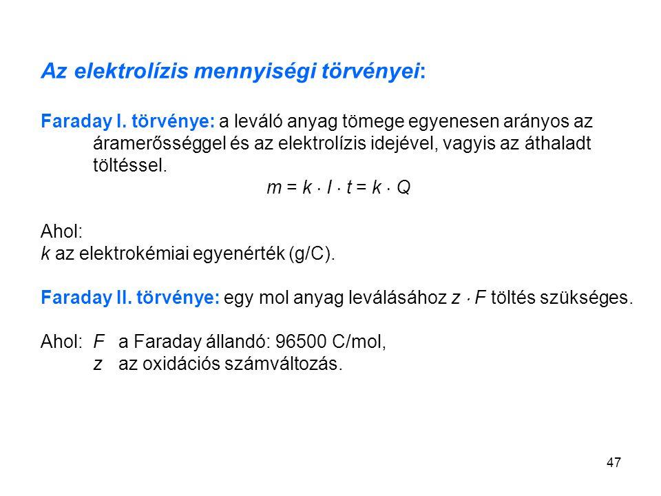47 Az elektrolízis mennyiségi törvényei: Faraday I. törvénye: a leváló anyag tömege egyenesen arányos az áramerősséggel és az elektrolízis idejével, v