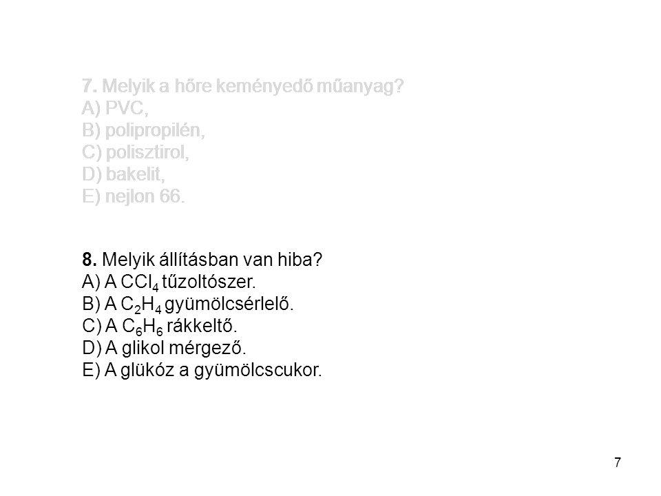 7 7. Melyik a hőre keményedő műanyag? A) PVC, B) polipropilén, C) polisztirol, D) bakelit, E) nejlon 66. 8. Melyik állításban van hiba? A) A CCl 4 tűz