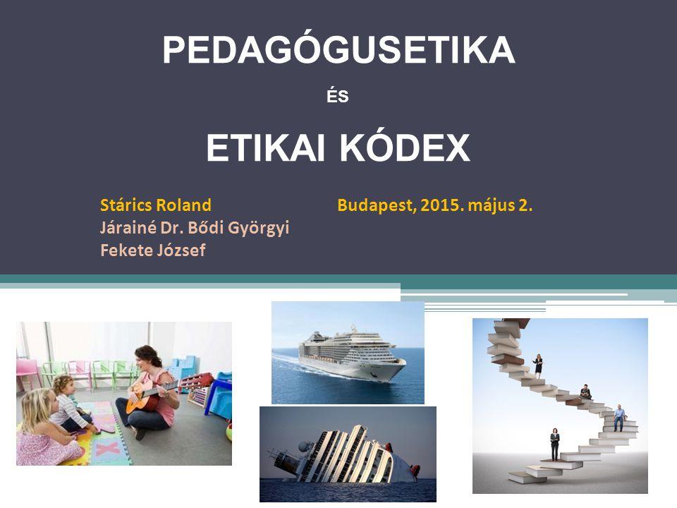 PEDAGÓGUSETIKA ÉS ETIKAI KÓDEX Stárics Roland Budapest, 2015. május 2. Járainé Dr. Bődi Györgyi Fekete József