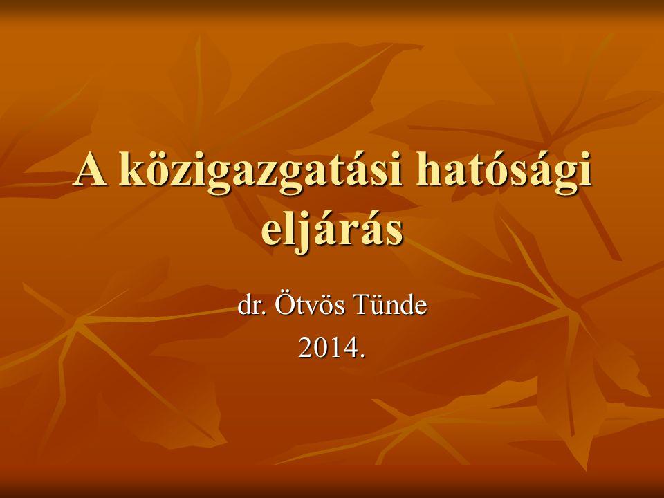 A közigazgatási hatósági eljárás dr. Ötvös Tünde 2014.