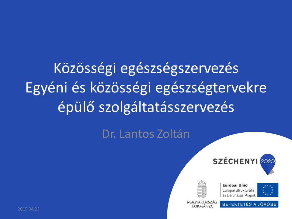 Közösségi egészségszervezés Egyéni és közösségi egészségtervekre épülő szolgáltatásszervezés Dr. Lantos Zoltán 2015.04.23.