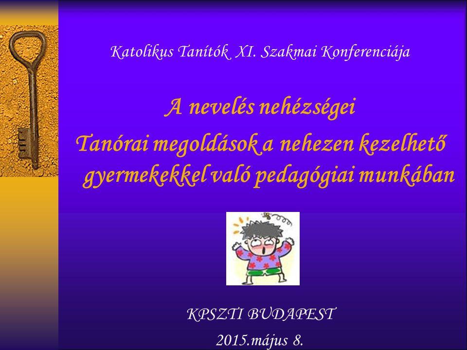Katolikus Tanítók XI. Szakmai Konferenciája A nevelés nehézségei Tanórai megoldások a nehezen kezelhető gyermekekkel való pedagógiai munkában KPSZTI B