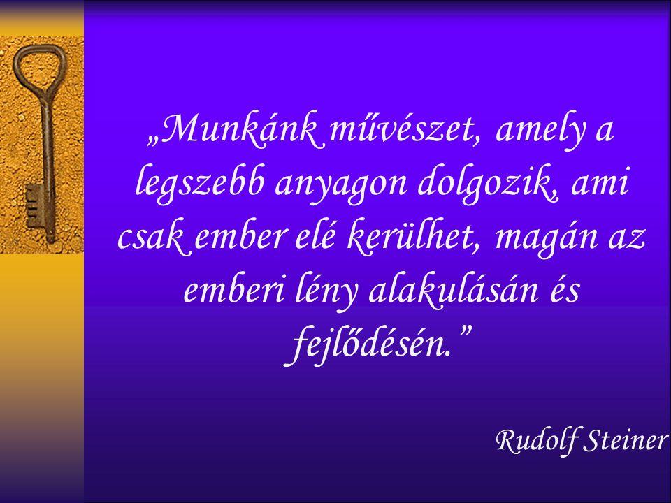 """""""Munkánk művészet, amely a legszebb anyagon dolgozik, ami csak ember elé kerülhet, magán az emberi lény alakulásán és fejlődésén. Rudolf Steiner"""