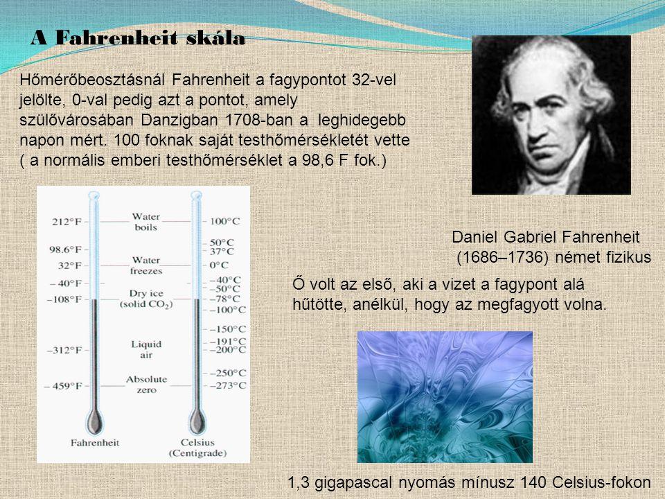 Daniel Gabriel Fahrenheit (1686–1736) német fizikus A Fahrenheit skála Hőmérőbeosztásnál Fahrenheit a fagypontot 32-vel jelölte, 0-val pedig azt a pontot, amely szülővárosában Danzigban 1708-ban a leghidegebb napon mért.