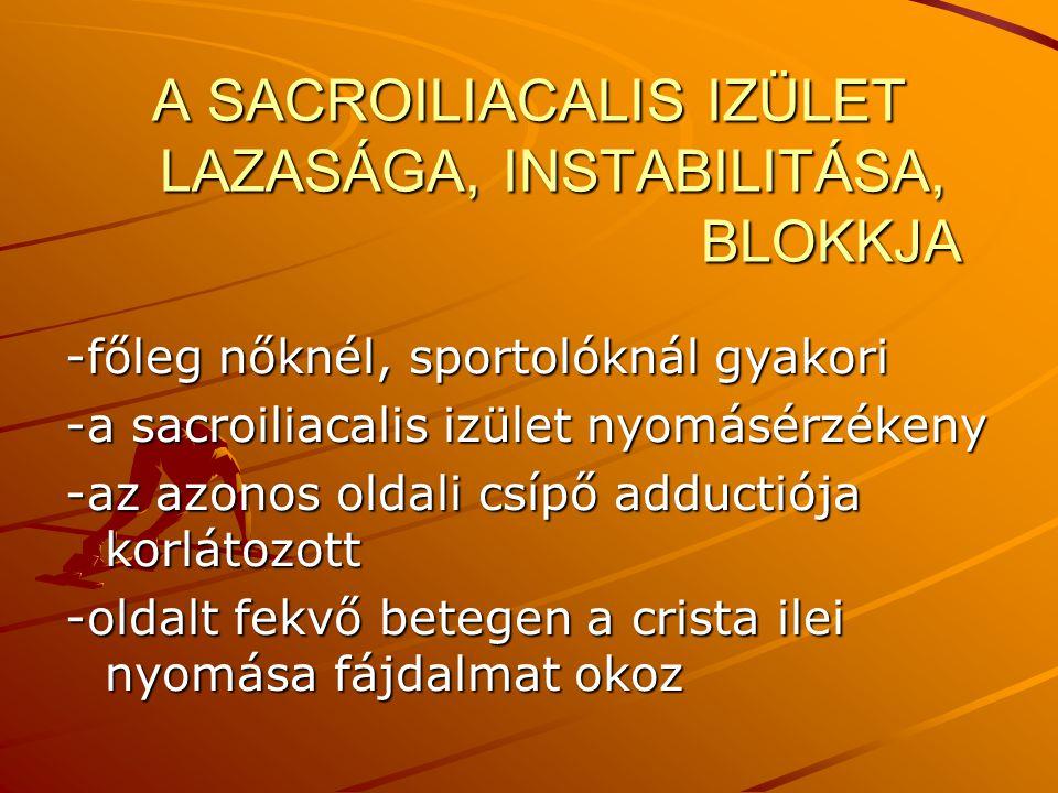 A SACROILIACALIS IZÜLET LAZASÁGA, INSTABILITÁSA, BLOKKJA -főleg nőknél, sportolóknál gyakori -a sacroiliacalis izület nyomásérzékeny -az azonos oldali
