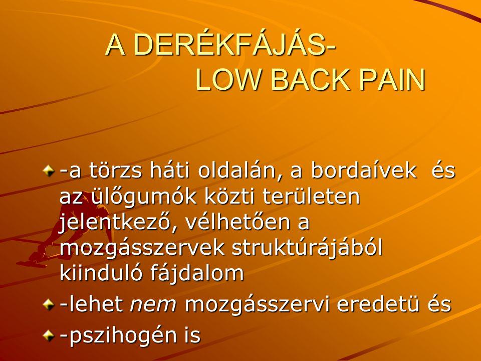A DERÉKFÁJÁS- LOW BACK PAIN A DERÉKFÁJÁS- LOW BACK PAIN -a törzs háti oldalán, a bordaívek és az ülőgumók közti területen jelentkező, vélhetően a mozg