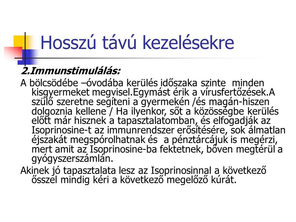 Hosszú távú kezelésekre 2.Immunstimulálás: A bölcsödébe –óvodába kerülés időszaka szinte minden kisgyermeket megvisel.Egymást érik a vírusfertőzések.A szülő szeretne segíteni a gyermekén /és magán-hiszen dolgoznia kellene / Ha ilyenkor, sőt a közösségbe kerülés előtt már hisznek a tapasztalatomban, és elfogadják az Isoprinosine-t az immunrendszer erősítésére, sok álmatlan éjszakát megspórolhatnak és a pénztárcájuk is megérzi, mert amit az Isoprinosine-ba fektetnek, bőven megtérül a gyógyszerszámlán.