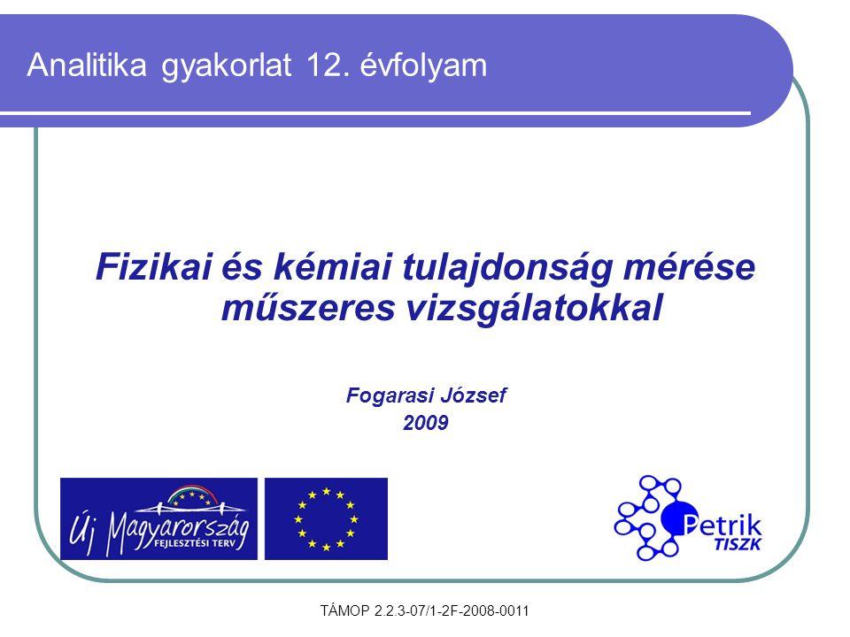 TÁMOP 2.2.3-07/1-2F-2008-0011 Analitika gyakorlat 12. évfolyam Fizikai és kémiai tulajdonság mérése műszeres vizsgálatokkal Fogarasi József 2009