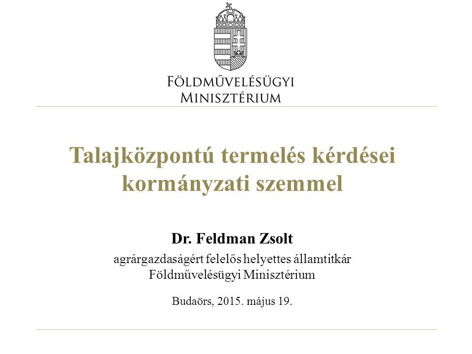 Talajközpontú termelés kérdései kormányzati szemmel Dr. Feldman Zsolt agrárgazdaságért felelős helyettes államtitkár Földművelésügyi Minisztérium Buda