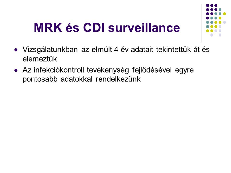 MRK és CDI surveillance Vizsgálatunkban az elmúlt 4 év adatait tekintettük át és elemeztük Az infekciókontroll tevékenység fejlődésével egyre pontosab