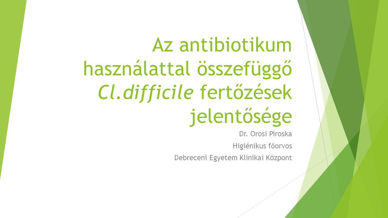 Az antibiotikum használattal összefüggő Cl.difficile fertőzések jelentősége Dr. Orosi Piroska Higiénikus főorvos Debreceni Egyetem Klinikai Központ