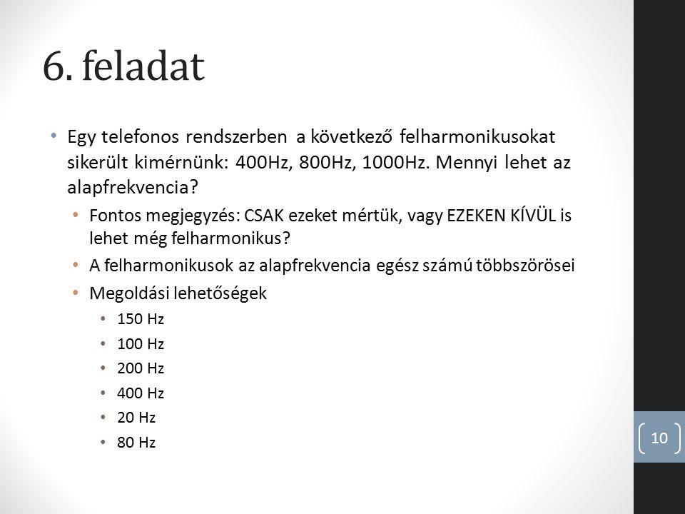 6. feladat Egy telefonos rendszerben a következő felharmonikusokat sikerült kimérnünk: 400Hz, 800Hz, 1000Hz. Mennyi lehet az alapfrekvencia? Fontos me