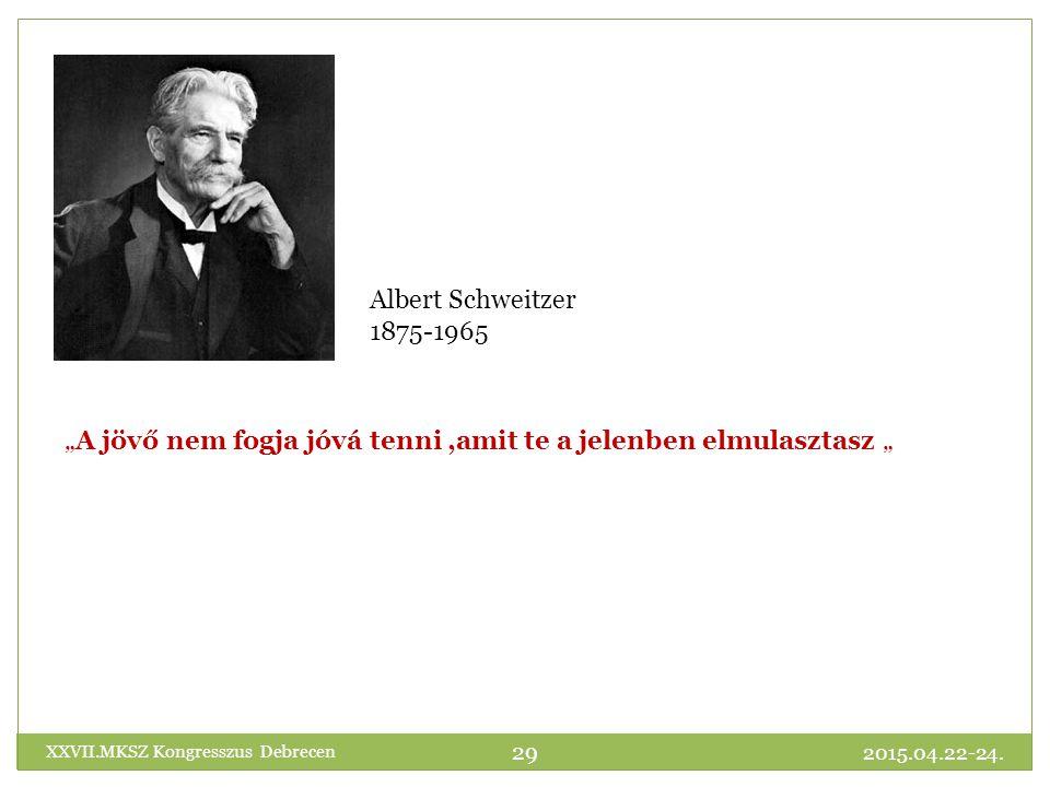 """""""A jövő nem fogja jóvá tenni,amit te a jelenben elmulasztasz """" Albert Schweitzer 1875-1965 2015.04.22-24."""