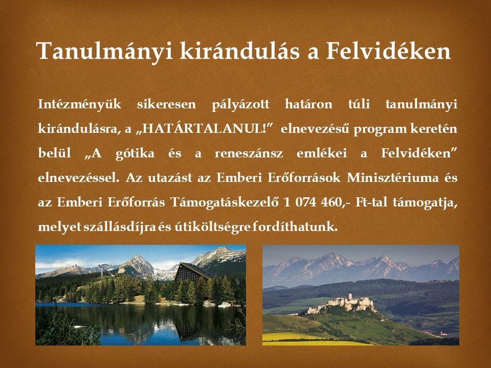 A pályázat célja, hogy tanulóink megismerjék a határon túli magyarság helyzetét, életét, a történelmi Magyarország kulturális értékeit, kiemelten a gótikus és reneszánsz emlékeket, melyekben a Felvidék különösen gazdag.