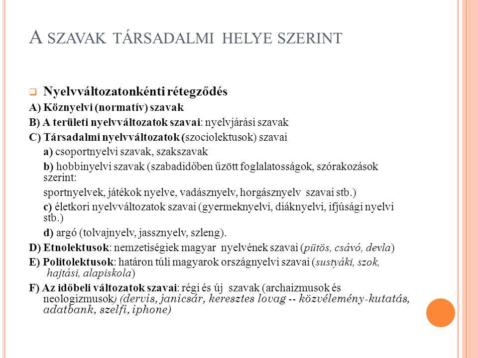 A SZAVAK TÁRSADALMI HELYE SZERINT  Nyelvváltozatonkénti rétegződés A) Köznyelvi (normatív) szavak B) A területi nyelvváltozatok szavai: nyelvjárási szavak C) Társadalmi nyelvváltozatok (szociolektusok) szavai a) csoportnyelvi szavak, szakszavak b) hobbinyelvi szavak (szabadidőben űzött foglalatosságok, szórakozások szerint: sportnyelvek, játékok nyelve, vadásznyelv, horgásznyelv szavai stb.) c) életkori nyelvváltozatok szavai (gyermeknyelvi, diáknyelvi, ifjúsági nyelvi stb.) d) argó (tolvajnyelv, jassznyelv, szleng).