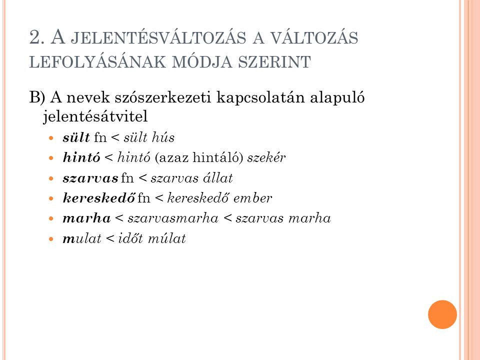 2. A JELENTÉSVÁLTOZÁS A VÁLTOZÁS LEFOLYÁSÁNAK MÓDJA SZERINT B) A nevek szószerkezeti kapcsolatán alapuló jelentésátvitel sült fn < sült hús hintó < hi