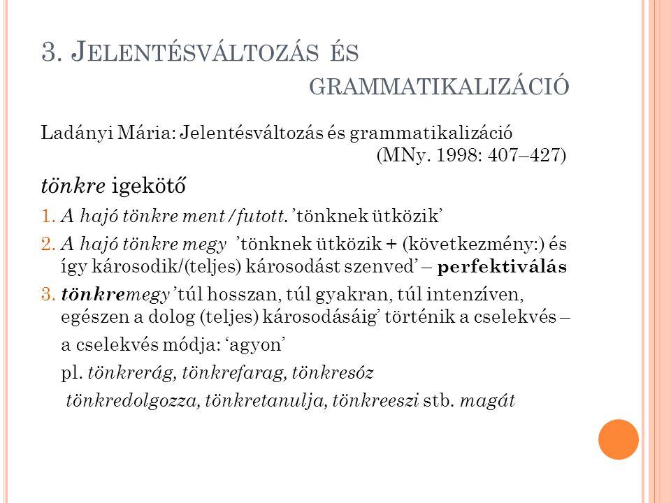 3. J ELENTÉSVÁLTOZÁS ÉS GRAMMATIKALIZÁCIÓ Ladányi Mária: Jelentésváltozás és grammatikalizáció (MNy. 1998: 407–427) tönkre igekötő 1. A hajó tönkre me