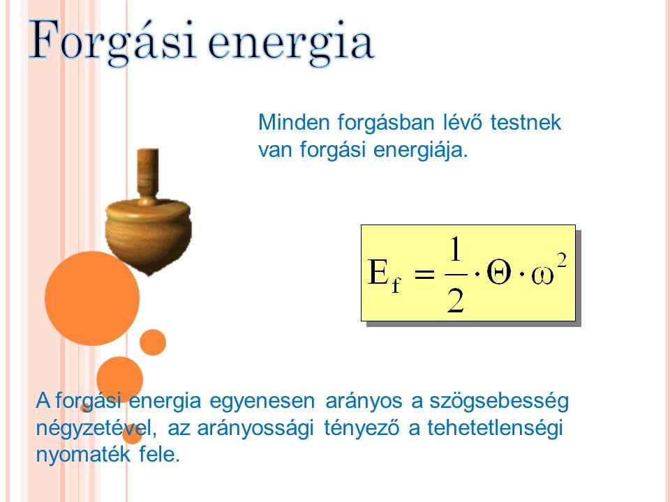 Minden forgásban lévő testnek van forgási energiája. A forgási energia egyenesen arányos a szögsebesség négyzetével, az arányossági tényező a tehetetl
