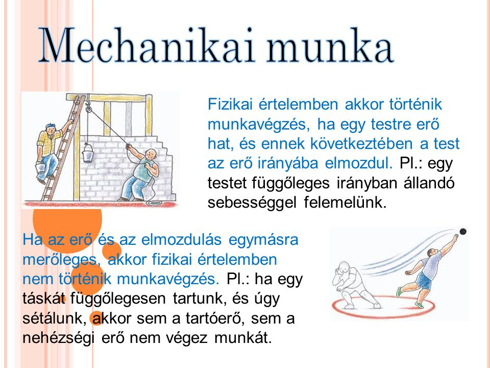 Fizikai értelemben akkor történik munkavégzés, ha egy testre erő hat, és ennek következtében a test az erő irányába elmozdul. Pl.: egy testet függőleg