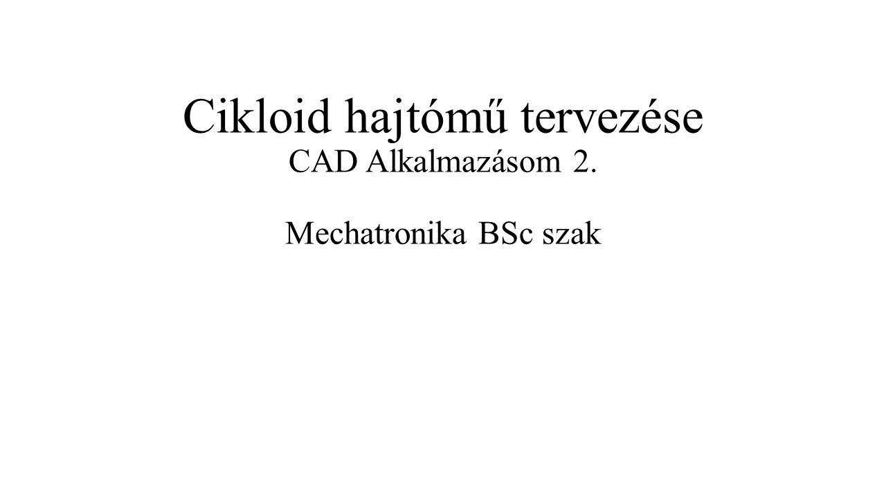 Cikloid hajtómű tervezése CAD Alkalmazásom 2. Mechatronika BSc szak