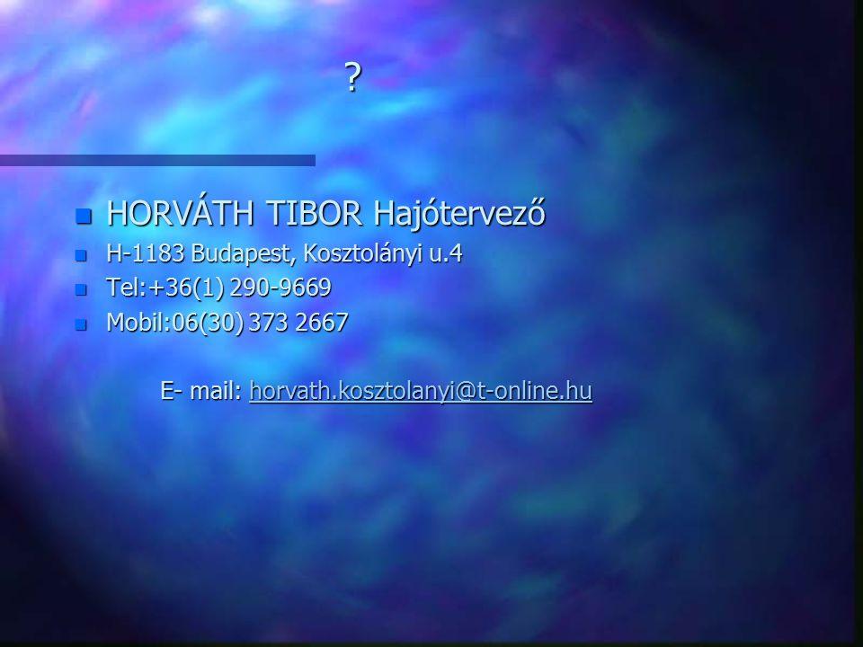 ? n HORVÁTH TIBOR Hajótervező n H-1183 Budapest, Kosztolányi u.4 n Tel:+36(1) 290-9669 n Mobil:06(30) 373 2667 E- mail: horvath.kosztolanyi@t-online.h