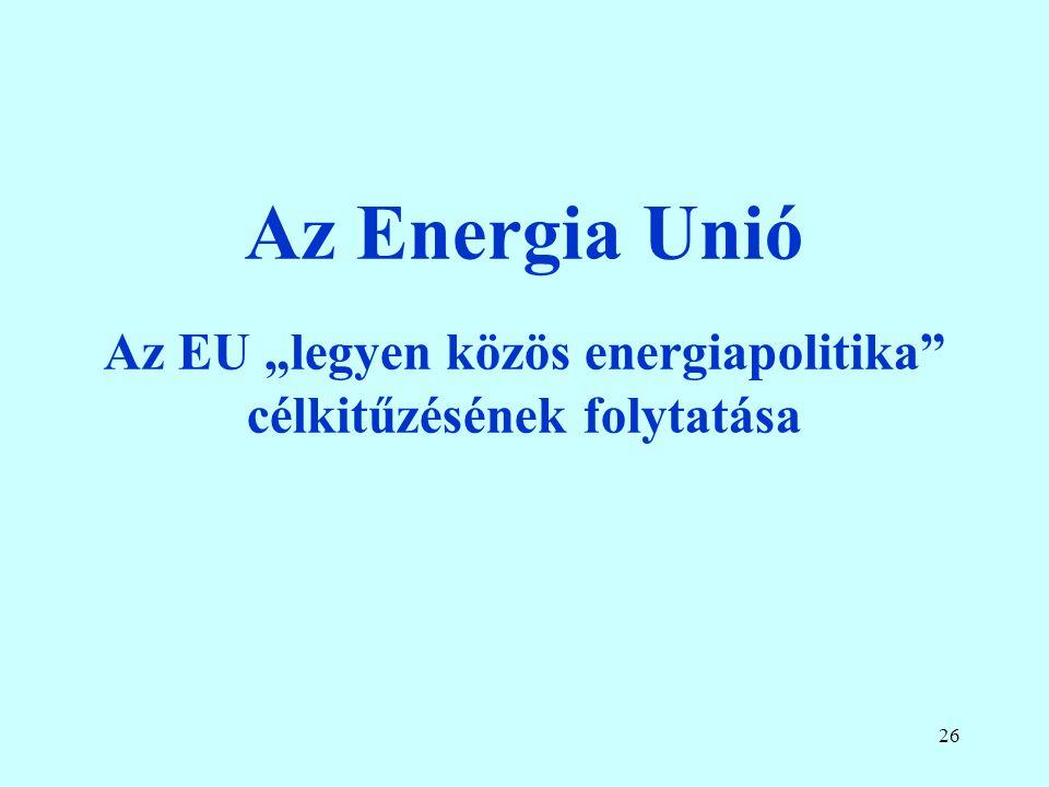25 Külső dimenzió A kívülről érkező ellátás diverzifikációja –Oroszország már nem tekinthető megbízható partnernek, mivel egyértelműen megkérdőjelezi az EU törvényeit, valamint a World Trade Organization reguláit is, és az energiaellátást politikai célokra használja; ennek következtében több figyelmet kell fordítani a gázellátási infrastruktúra fejlesztésére és bővítésére Norvégiával, a Déli Folyosón és a mediterrán gázközpont kapcsán; Koordináció és azonos nyelv –A jövő európai energetikai uniójának kialakítása csak akkor történhet meg, ha létrejön az integrált belső EU energiapiac, melyhez a Harmadik Energiacsomag teljes körű alkalmazása szükséges.