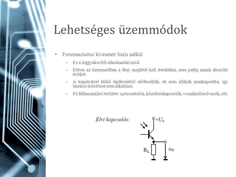 Lehetséges üzemmódok Fototranzisztor kivezetett bázis nélkül –Ez a leggyakoribb alkalmazási mód. –Ebben az üzemmódban a fény meglétét kell detektálni,