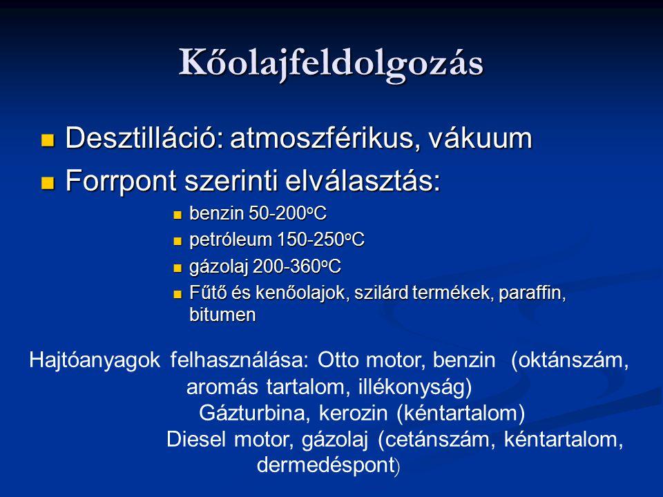 Kőolajfeldolgozás Desztilláció: atmoszférikus, vákuum Desztilláció: atmoszférikus, vákuum Forrpont szerinti elválasztás: Forrpont szerinti elválasztás: benzin 50-200 o C benzin 50-200 o C petróleum 150-250 o C petróleum 150-250 o C gázolaj 200-360 o C gázolaj 200-360 o C Fűtő és kenőolajok, szilárd termékek, paraffin, bitumen Fűtő és kenőolajok, szilárd termékek, paraffin, bitumen Hajtóanyagok felhasználása: Otto motor, benzin (oktánszám, aromás tartalom, illékonyság) Gázturbina, kerozin (kéntartalom) Diesel motor, gázolaj (cetánszám, kéntartalom, dermedéspont )