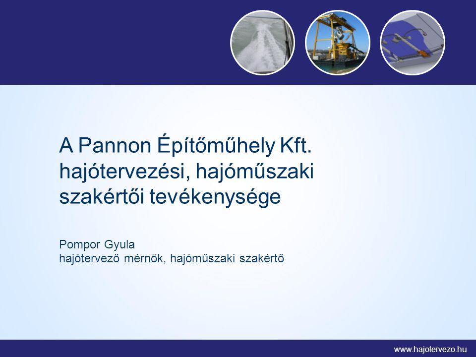 www.hajotervezo.hu A Pannon Építőműhely Kft. hajótervezési, hajóműszaki szakértői tevékenysége Pompor Gyula hajótervező mérnök, hajóműszaki szakértő
