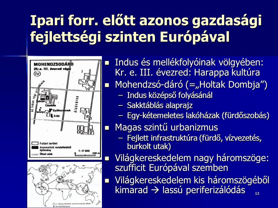13 Ipari forr. előtt azonos gazdasági fejlettségi szinten Európával Indus és mellékfolyóinak völgyében: Kr. e. III. évezred: Harappa kultúra Indus és