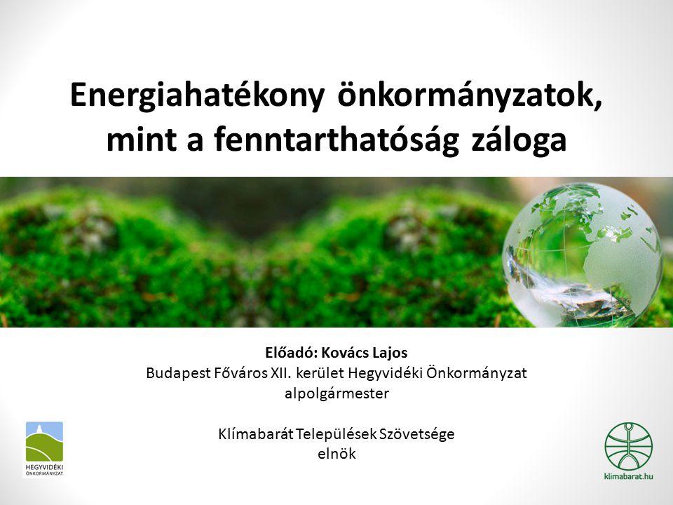 Energiahatékony önkormányzatok, mint a fenntarthatóság záloga Előadó: Kovács Lajos Budapest Főváros XII. kerület Hegyvidéki Önkormányzat alpolgármeste