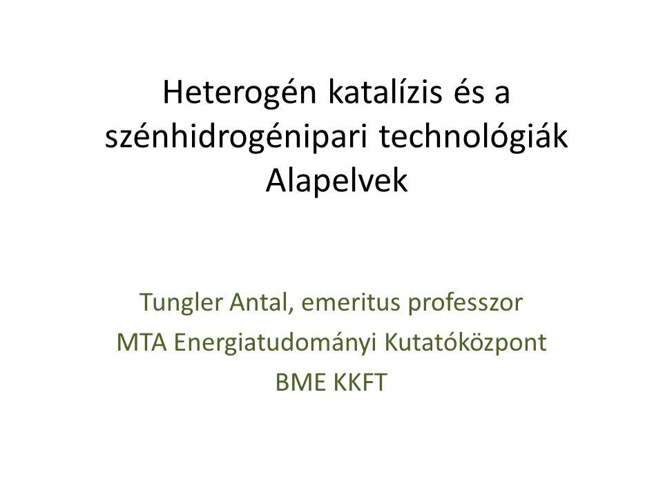 Heterogén katalízis és a szénhidrogénipari technológiák Alapelvek Tungler Antal, emeritus professzor MTA Energiatudományi Kutatóközpont BME KKFT