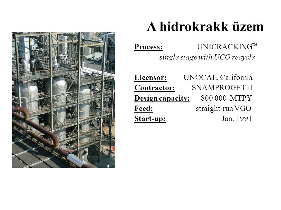 A hidrokrakk üzem Process: UNICRACKING ™ single stage with UCO recycle Licensor: UNOCAL, California Contractor: SNAMPROGETTI Design capacity: 800 000
