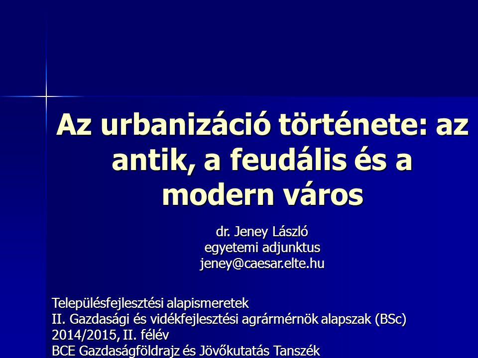 Az urbanizáció története: az antik, a feudális és a modern város Településfejlesztési alapismeretek II. Gazdasági és vidékfejlesztési agrármérnök alap