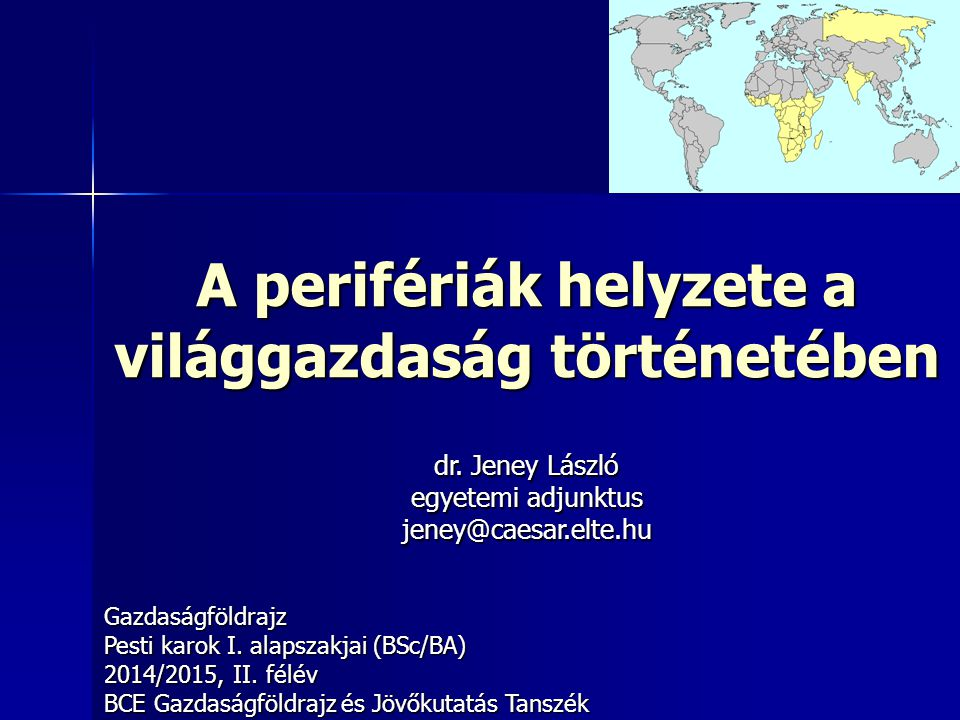 A perifériák helyzete a világgazdaság történetében Gazdaságföldrajz Pesti karok I. alapszakjai (BSc/BA) 2014/2015, II. félév BCE Gazdaságföldrajz és J