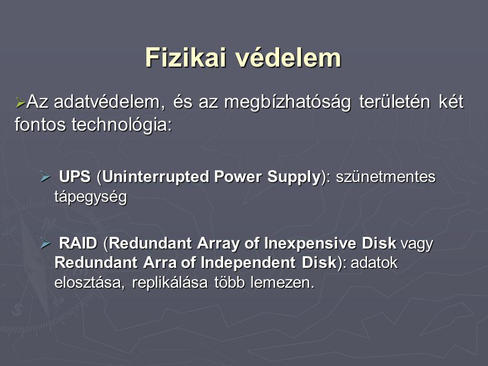 Fizikai védelem  Az adatvédelem, és az megbízhatóság területén két fontos technológia:  UPS (Uninterrupted Power Supply): szünetmentes tápegység  RAID (Redundant Array of Inexpensive Disk vagy Redundant Arra of Independent Disk): adatok elosztása, replikálása több lemezen.