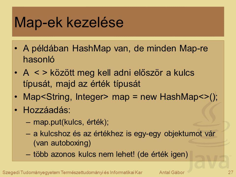 Szegedi Tudományegyetem Természettudományi és Informatikai KarAntal Gábor27Szegedi Tudományegyetem Természettudományi és Informatikai KarAntal Gábor Map-ek kezelése A példában HashMap van, de minden Map-re hasonló A között meg kell adni először a kulcs típusát, majd az érték típusát Map map = new HashMap<>(); Hozzáadás: –map.put(kulcs, érték); –a kulcshoz és az értékhez is egy-egy objektumot vár (van autoboxing) –több azonos kulcs nem lehet.