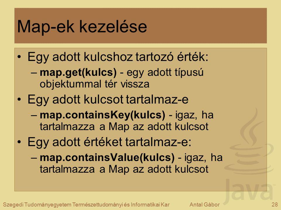 Szegedi Tudományegyetem Természettudományi és Informatikai KarAntal Gábor28Szegedi Tudományegyetem Természettudományi és Informatikai KarAntal Gábor Map-ek kezelése Egy adott kulcshoz tartozó érték: –map.get(kulcs) - egy adott típusú objektummal tér vissza Egy adott kulcsot tartalmaz-e –map.containsKey(kulcs) - igaz, ha tartalmazza a Map az adott kulcsot Egy adott értéket tartalmaz-e: –map.containsValue(kulcs) - igaz, ha tartalmazza a Map az adott kulcsot
