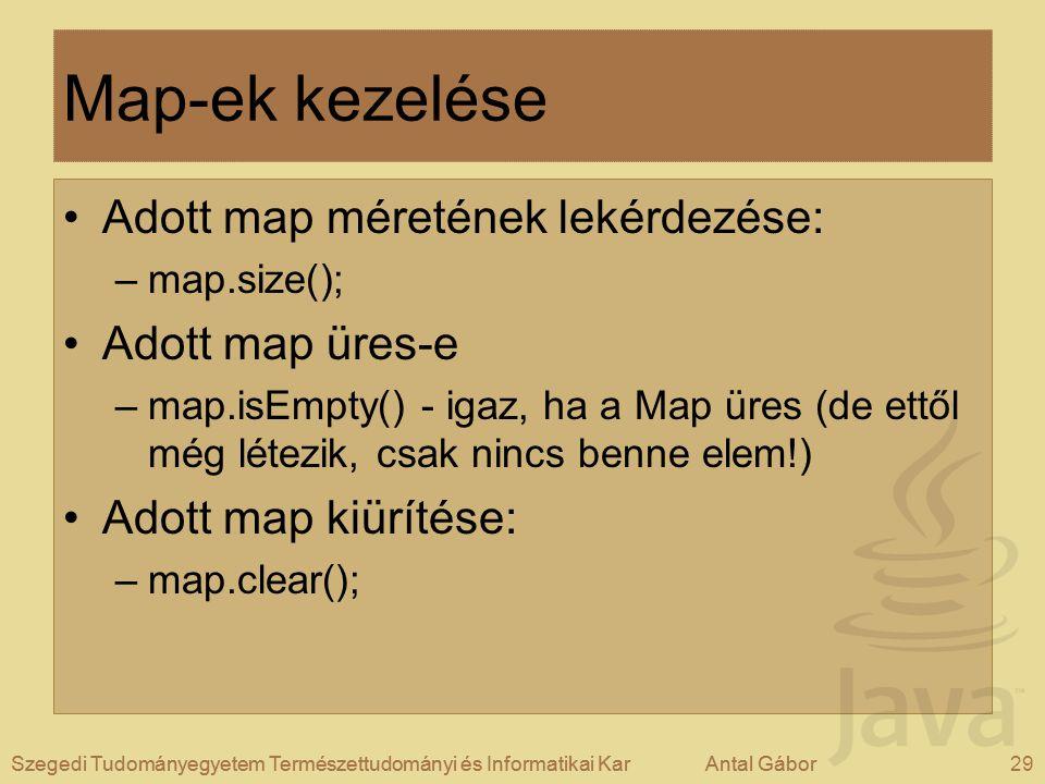 Szegedi Tudományegyetem Természettudományi és Informatikai KarAntal Gábor29Szegedi Tudományegyetem Természettudományi és Informatikai KarAntal Gábor Map-ek kezelése Adott map méretének lekérdezése: –map.size(); Adott map üres-e –map.isEmpty() - igaz, ha a Map üres (de ettől még létezik, csak nincs benne elem!) Adott map kiürítése: –map.clear();