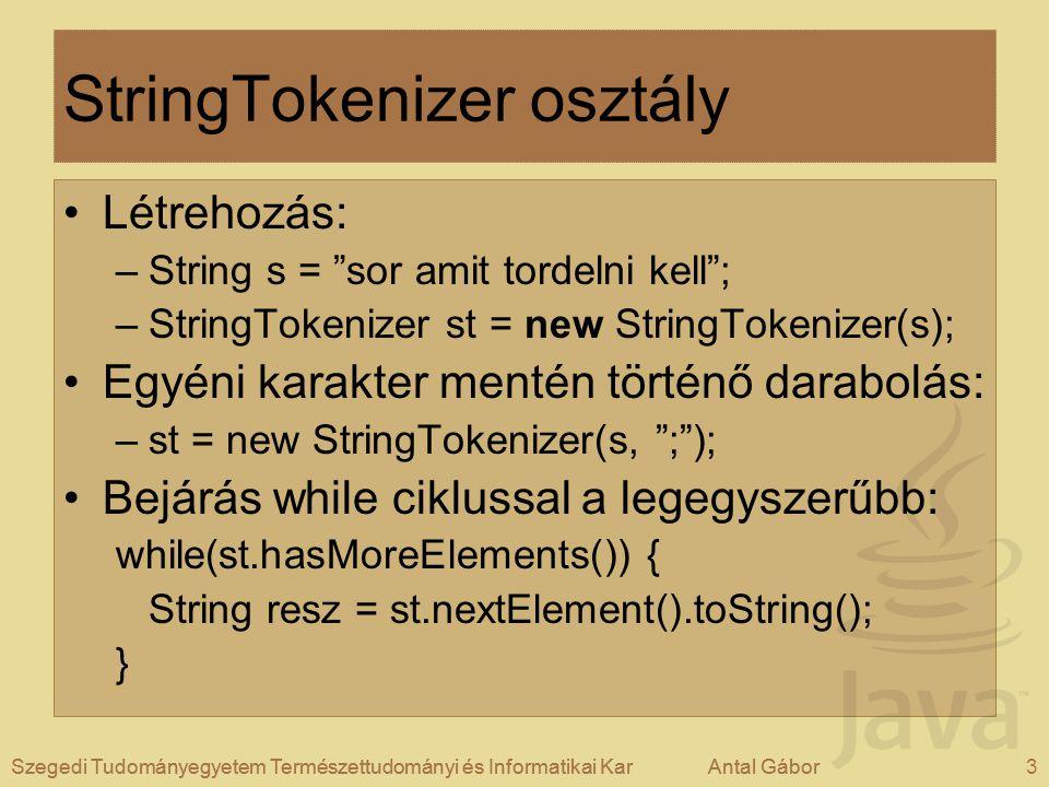 Szegedi Tudományegyetem Természettudományi és Informatikai KarAntal Gábor3Szegedi Tudományegyetem Természettudományi és Informatikai KarAntal Gábor StringTokenizer osztály Létrehozás: –String s = sor amit tordelni kell ; –StringTokenizer st = new StringTokenizer(s); Egyéni karakter mentén történő darabolás: –st = new StringTokenizer(s, ; ); Bejárás while ciklussal a legegyszerűbb: while(st.hasMoreElements()) { String resz = st.nextElement().toString(); }
