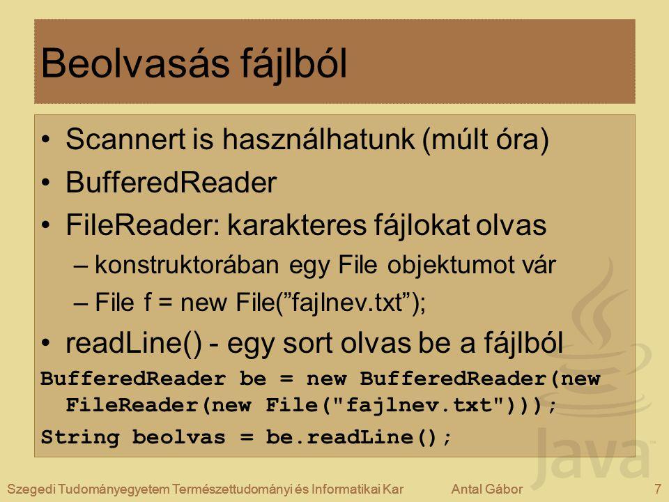 Szegedi Tudományegyetem Természettudományi és Informatikai KarAntal Gábor8Szegedi Tudományegyetem Természettudományi és Informatikai KarAntal Gábor Kiíratás fájlba FileWriter: karakteres fájlokat ír, egy fájl objektumot/útvonalat (String) vár, ahová ír –megadhatjuk, hogy csak hozzáfűzzön a jelenlegi fájlhoz FileWriter ki = new FileWriter(new File( textfajl.txt )); ki.write( szöveg ); Szegedi Tudományegyetem Természettudományi és Informatikai KarAntal Gábor8 Példaprogram: Fajlkezeles.java