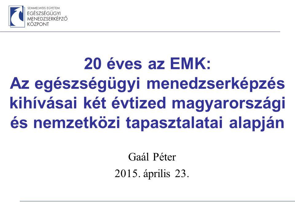 20 éves az EMK: Az egészségügyi menedzserképzés kihívásai két évtized magyarországi és nemzetközi tapasztalatai alapján Gaál Péter 2015.