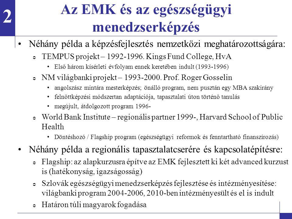 Az EMK és az egészségügyi menedzserképzés A képzésfejlesztést mindig a nemzetközi közeg és a hazai sajátosságok kettőssége, dinamikája határozta meg A képzésfejlesztés elválaszthatatlan (volt) a nemzetközi közegtől, mert:  Előzmények nélkül csak a nemzetközi tapasztalatok, jó gyakorlatok adhatták a magyar programfejlesztés alapját (bilaterális csereprogram, Hollandia)  Az adaptáció hazai tapasztalatai ugyanakkor releváns példát, mintát adtak/adnak a hasonló kiindulási ponttal rendelkező országok számára  A magyar egészségügyi rendszer átalakításával kapcsolatos jelenségek, tapasztalatok, jó gyakorlatok, társadalmi innovációk relevánsak a gazdaságilag fejlettebb országok számára is (pl.