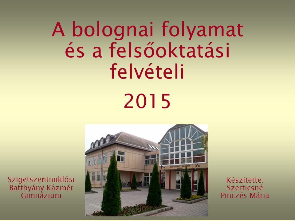 A bolognai folyamat és a felsőoktatási felvételi 2015 Szigetszentmiklósi Batthyány Kázmér Gimnázium Készítette: Szerticsné Pinczés Mária